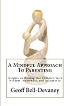 A Mindful Approach To Parenting: Insights on Raising Our Children With Wisdom, Awareness, and Acceptance