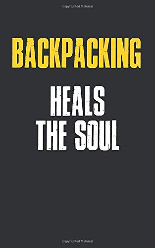 Backpacking Heals The Soul : 5 x 8 inches Notebook Journal to Write In with Ruled Lined 120 Pages  and a Funny Quote on a Modern Matte Finish Cover: Funny Backpacking Notebooks For Writing