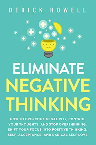 Eliminate Negative Thinking: How to Overcome Negativity, Control Your Thoughts, And Stop Overthinking. Shift Your Focus into Positive Thinking, Self-Acceptance, And Radical Self Love (English Edition)