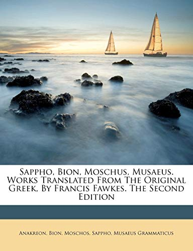 Sappho, Bion, Moschus, Musaeus. Works Translated from the Original Greek, by Francis Fawkes. the Second Edition