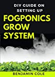 DIY Guide on Setting up Fogponics Grow System : Perfect Manual To Building and Using a Fogponics Grow System