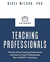 Teaching Professionals: The Art of the Teaching Professional and How to Teach Professionals the Caissep Technique