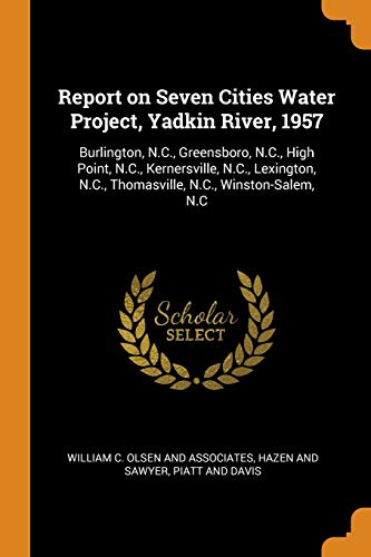 Report on Seven Cities Water Project, Yadkin River, 1957: Burlington, N.C., Greensboro, N.C., High Point, N.C., Kernersville, N.C., Lexington, N.C., Thomasville, N.C., Winston-Salem, N.C