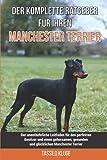 Der komplette Ratgeber für Ihren Manchester-Terrier: Der unentbehrliche Leitfaden für den perfekten Besitzer und einen gehorsamen, gesunden und glücklichen Manchester-Terrier