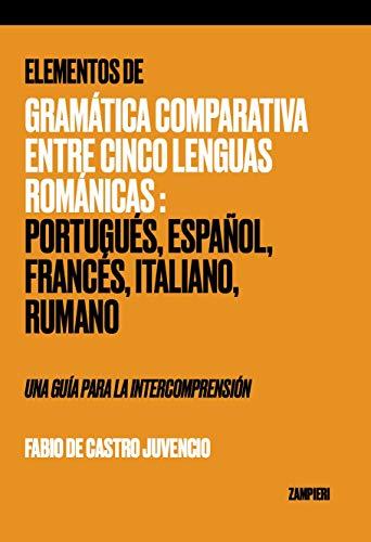 Elementos de Gramática Comparativa entre Cinco Lenguas Románicas: Portugués, Español, Francés, Italiano, Rumano - una guía para la intecomprensión (Spanish Edition)