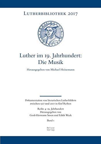 Luther im 19. Jahrhundert: die Musik (Lutherbibliothek 2017 / Dokumentation von literarischen Lutherbildern zwischen 1517 und 2017 in fünf Reihen)
