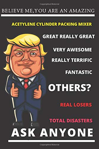 Funny Trump Job Journal - Believe Me. You're An Amazing Acetylene Packing Mixer.Great Really Great Very Awesome.Really Terrific.Fantastic.Other ... Journal for Pro Trump Acetylene Packing Mixer