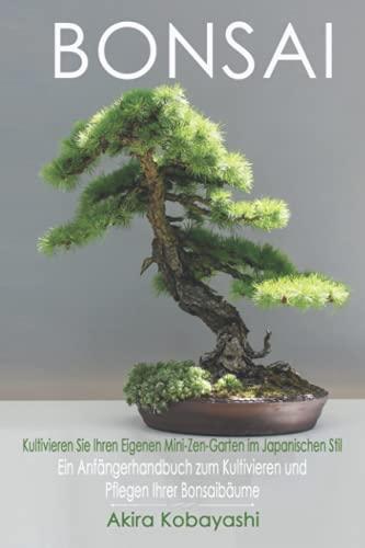 BONSAI - Kultivieren Sie Ihren Eigenen Mini-Zen-Garten Im Japanischen Stil: Ein Anfängerhandbuch Zum Kultivieren Und Pflegen Ihrer Bonsai Bäume