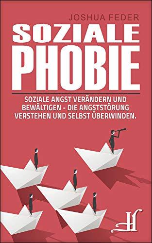 Soziale Phobie: Soziale Angst verändern und bewältigen - Die Angststörung verstehen und selbst überwinden.