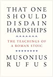 That One Should Disdain Hardships: The Teachings of a Roman Stoic