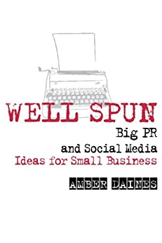 Well Spun: Big PR and Social Media Ideas for Small Business by [Amber Daines]
