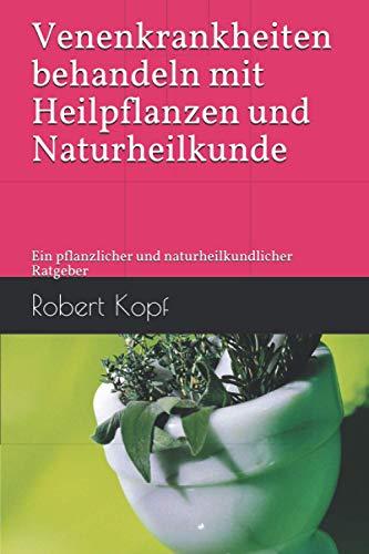 Venenkrankheiten behandeln mit Heilpflanzen und Naturheilkunde: Ein pflanzlicher und naturheilkundlicher Ratgeber