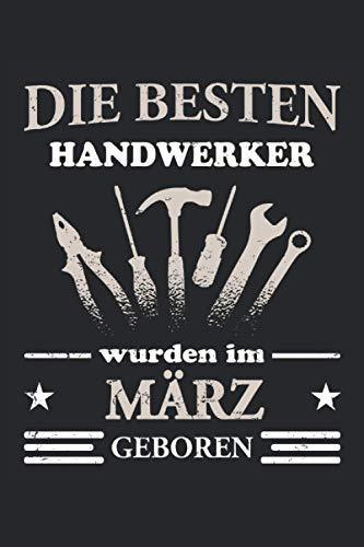 Die besten Handwerker wurden im März geboren: Lustiges Notizbuch für Männer - Geburtsmonat März - Geburtstagsgeschenk für Heimwerker und Handwerker - Werkstatt Zubehör Lustig