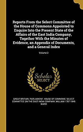 Reports from the Select Committee of the House of Commons Appointed to Enquire Into the Present State of the Affairs of the East India Company, ... of Documents, and a General Index; Volume 2
