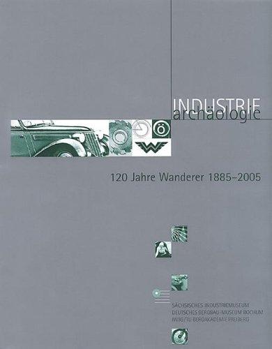120 Jahre Wanderer 1885-2005: Ein Unternehmen aus Chemnitz und seine Geschichte in der aktuellen Forschung (Industriearchäologie / Studien zur ... Bewahrung von Quellen zur Industriekultur)