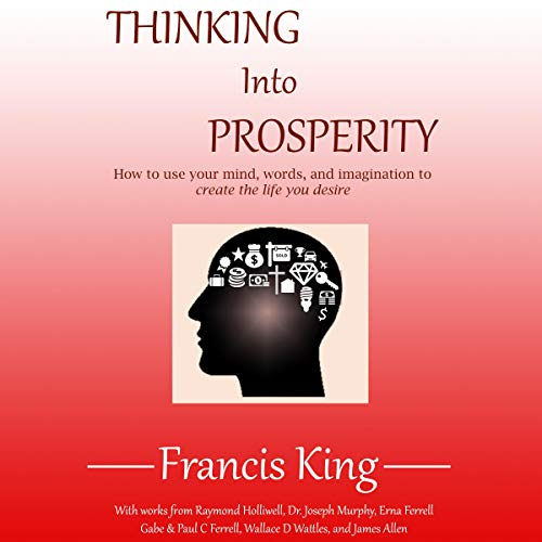 Thinking into Prosperity: How to Use Your Mind and Words to Create the Life You Desire  cover art