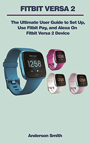 FITBIT VERSA 2 USER MANUAL: The Ultimate Guide to Set Up, Use Fitbit Pay, and Alexa On Fitbit Versa 2 Device.