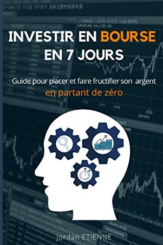 Investir en bourse en 7 jours: Guide pour placer et faire fructifier son argent en partant de zéro