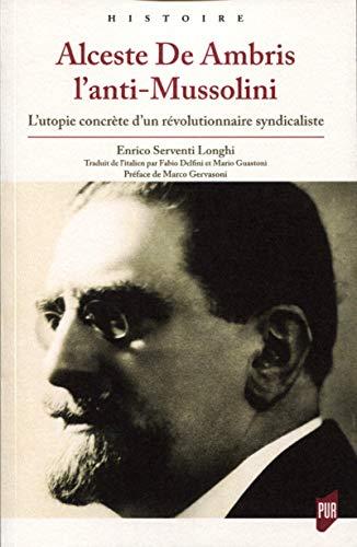 Alceste De Ambris l'anti-Mussolini : L'utopie concrète d'un révolutionnaire syndicaliste: L'utopie concrète d'un révolutionnaire syndicaliste. Préface de Marco Gervasoni
