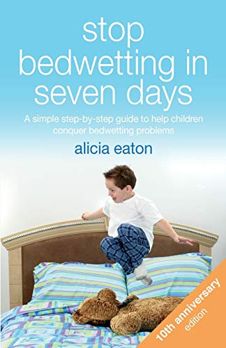 Stop Bedwetting in Seven Days, Tenth Anniversary Edition: A simple step-by-step guide to help children conquer bedwetting problems