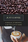 Just Coffee: A Manual of Brewing a Better Cup at Home (English Edition)...