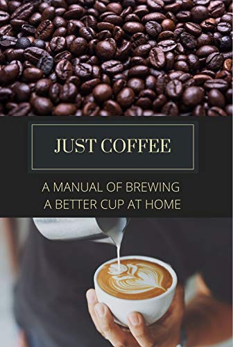 Just Coffee: A Manual of Brewing a Better Cup at Home (English Edition)