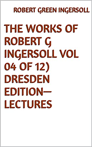 The Works of Robert G Ingersoll Vol 04 of 12 Dresden Edition—Lectures (English Edition)