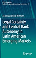 Legal Certainty and Central Bank Autonomy in Latin American Emerging Markets (European Yearbook of International Economic Law, 15)