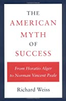 The American Myth of Success: From Horatio Alger to Norman Vincent Peale