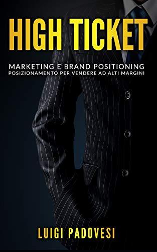 HIGH TICKET: Marketing e Brand Positioning. Posizionamento per Vendere ad Alti Margini