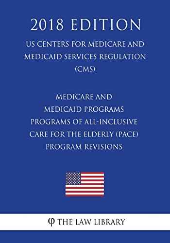 Compare Textbook Prices for Medicare and Medicaid Programs - Programs of All-Inclusive Care for the Elderly PACE - Program Revisions US Centers for Medicare and Medicaid Services Regulation CMS 2018 Edition  ISBN 9781722464295 by The Law Library