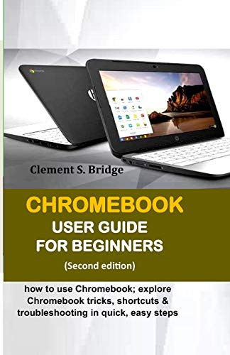 CHROMEBOOK USER GUIDE FOR BEGINNERS: how to use Chromebook; explore Chromebook tricks, shortcuts & troubleshooting in quick, easy steps