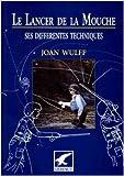 Le lancer de la mouche. Ses différentes techniques de Joan Wulff ( 2000 )