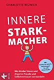 Innere Starkmacher: Wie Kinder Stress und Angst in Freude und Selbstvertrauen verwandeln. - Mit Schritt-für-Schritt-Anleitungen für alle Altersstufen