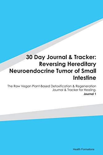 30 Day Journal & Tracker: Reversing Hereditary Neuroendocrine Tumor of Small Intestine: The Raw Vegan Plant-Based Detoxification & Regeneration Journal & Tracker for Healing. Journal 1
