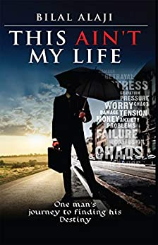 This Ain't My Life: One man's journey to finding his Destiny by [Bilal Alaji]