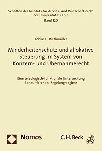 Minderheitenschutz und allokative Steuerung im System von Konzern- und Übernahmerecht: Eine teleologisch-funktionale Untersuchung konkurrierender Regelungsregime