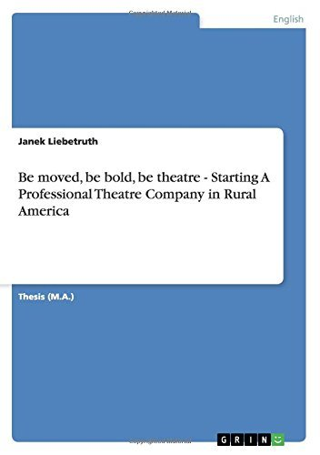 Be moved, be bold, be theatre - Starting A Professional Theatre Company in Rural America (English Edition)