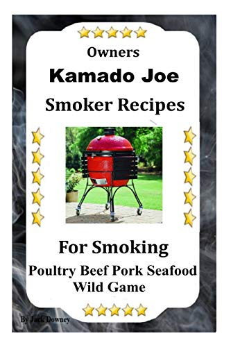 Kamado Joe Smoker Recipes: Cookbook For Smoking Poultry Beef Pork Seafood Wild Game