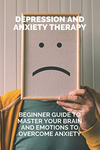 Depression And Anxiety Therapy: Beginner Guide To Master Your Brain And Emotions To Overcome Anxiety: Overcome Frustration And Depression
