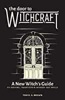 The Door to Witchcraft: A New Witch's Guide to History, Traditions, & Modern-Day Spells