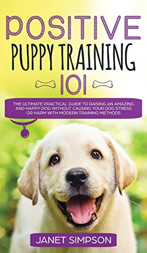 Positive Puppy Training 101 The Ultimate Practical Guide to Raising an Amazing and Happy Dog Without Causing Your Dog Stress or Harm With Modern ... and Happy Dog Without Causing Your Dog St