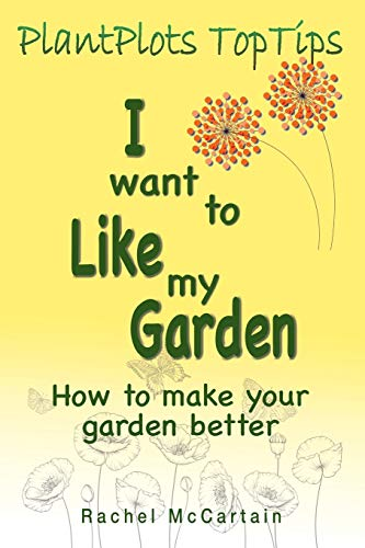 I want to like my Garden: how to make your garden better (1) (PlantPlots TopTips)