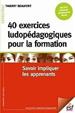 40 exercices ludopédagogiques pour la formation - Savoir impliquer les apprenants de Thierry Beaufort
