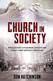 Church in Society: First-Century Citizenship Lessons for Twenty-First-Century Christians by [Don Hutchinson]