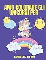 Amo colorare gli unicorni per bambini dai 3 ai 5 anni: Unicorno libro da colorare per i bambini - Cute Unicorns Coloring Book