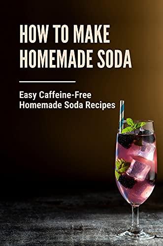 How To Make Homemade Soda: Easy Caffeine-Free Homemade Soda Recipes: Sodastream Cherry Limeade (English Edition)