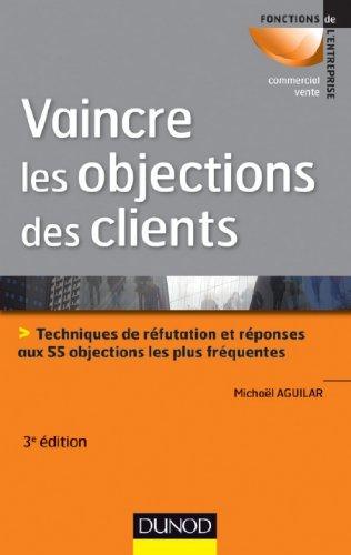 Vaincre les objections des clients - 3ème édition : Techniques de réfutation et réponses aux 55 objections les plus fréquentes (Commercial/Vente) PDF Books