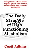 The Daily Struggle of High-Functioning Alcoholism: Thoughts and Advice From a Regular Guy on How to Stop Drinking and How to Never Start Again (English Edition)