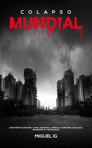 COLAPSO MUNDIAL: Catástrofe planetaria a nivel económico,monetario,ecológico,tecnológico, demógrafico y agrícola.